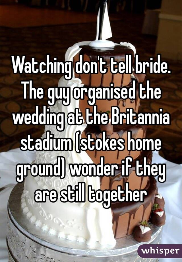 Watching don't tell bride. The guy organised the wedding at the Britannia stadium (stokes home ground) wonder if they are still together