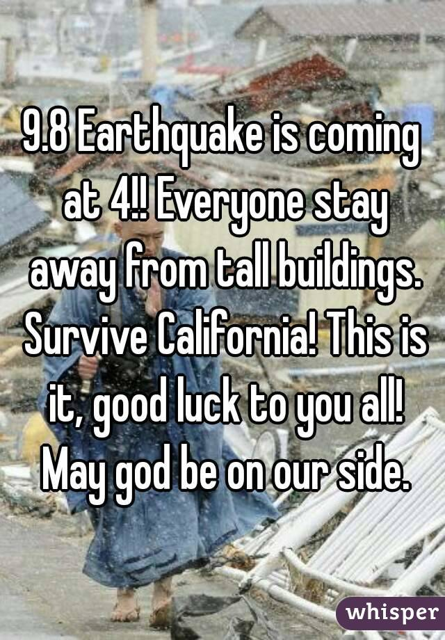 9.8 Earthquake is coming at 4!! Everyone stay away from tall buildings. Survive California! This is it, good luck to you all! May god be on our side.