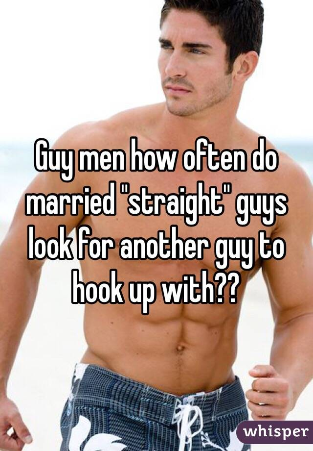 """Guy men how often do married """"straight"""" guys look for another guy to hook up with??"""