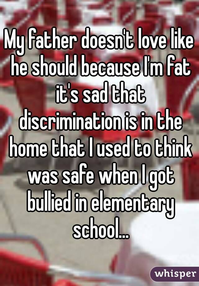 My father doesn't love like he should because I'm fat it's sad that discrimination is in the home that I used to think was safe when I got bullied in elementary school...