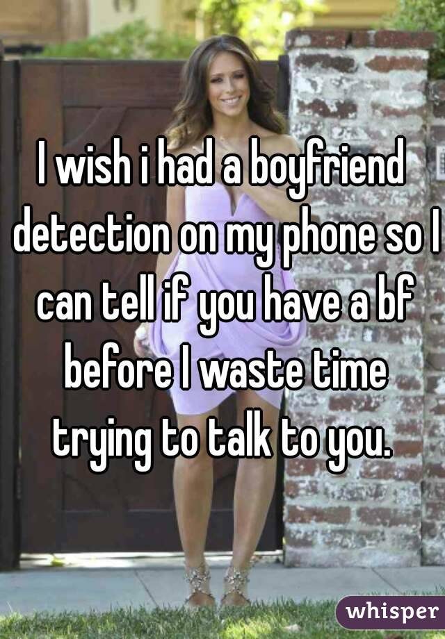 I wish i had a boyfriend detection on my phone so I can tell if you have a bf before I waste time trying to talk to you.
