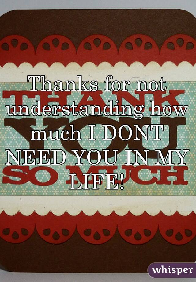 Thanks for not understanding how much I DONT NEED YOU IN MY LIFE!