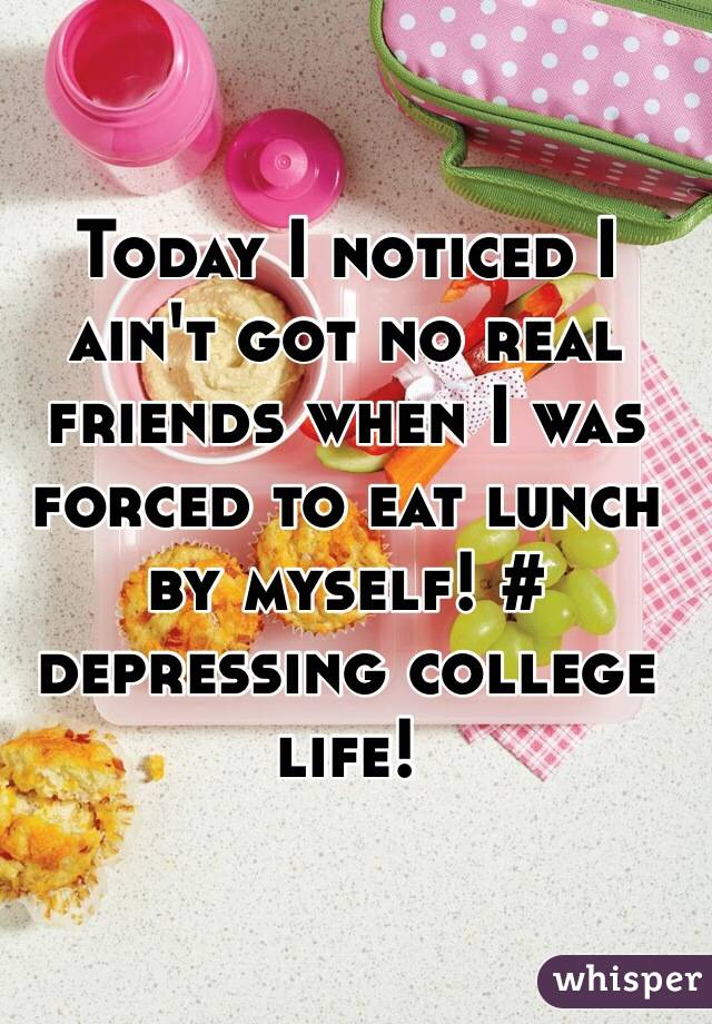 Today I noticed I ain't got no real friends when I was forced to eat lunch by myself! # depressing college life!