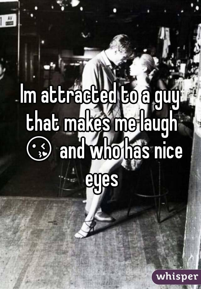 Im attracted to a guy that makes me laugh 😘 and who has nice eyes