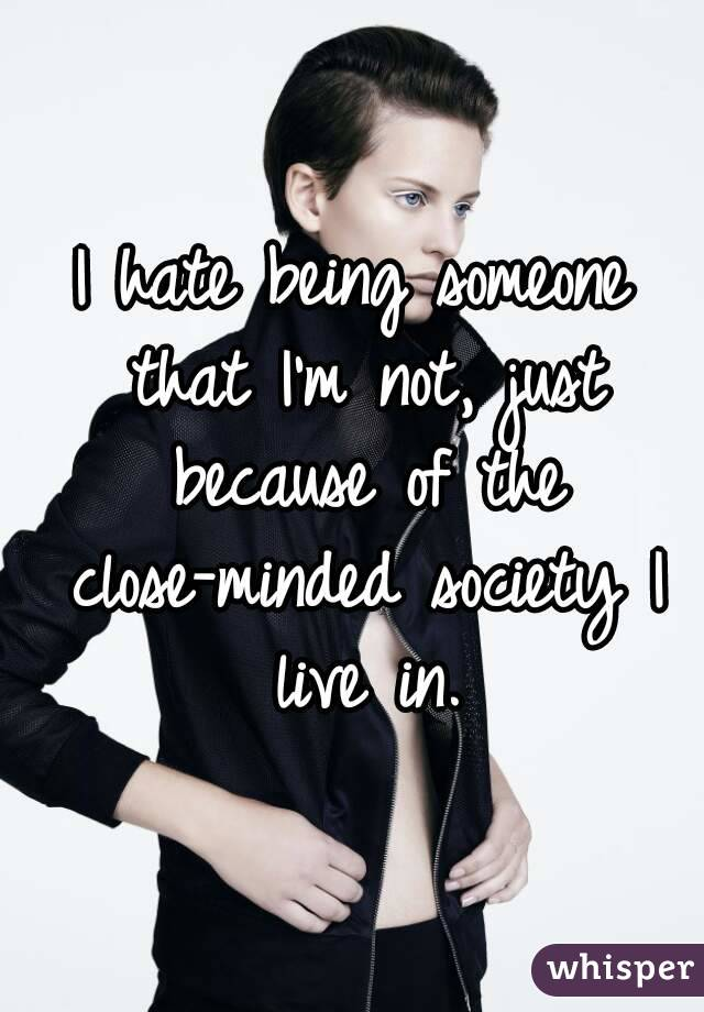 I hate being someone that I'm not, just because of the close-minded society I live in.