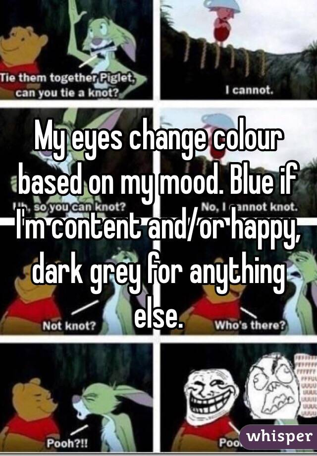 My eyes change colour based on my mood. Blue if I'm content and/or happy, dark grey for anything else.