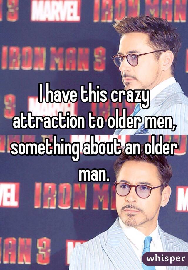 I have this crazy attraction to older men, something about an older man.