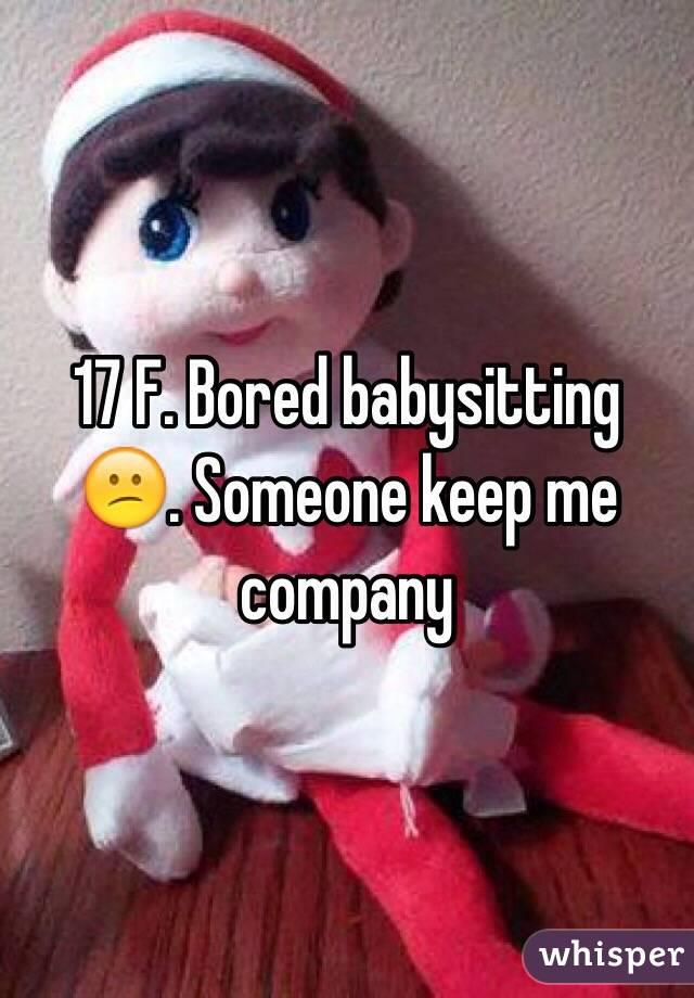 17 F. Bored babysitting 😕. Someone keep me company