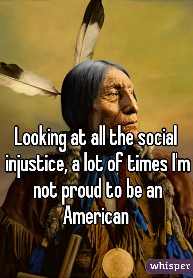 Looking at all the social injustice, a lot of times I'm not proud to be an American