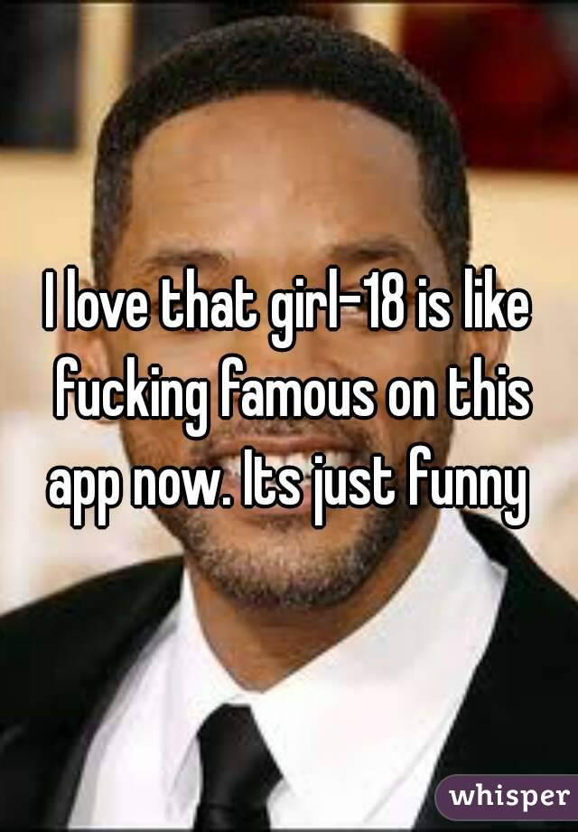 I love that girl-18 is like fucking famous on this app now. Its just funny
