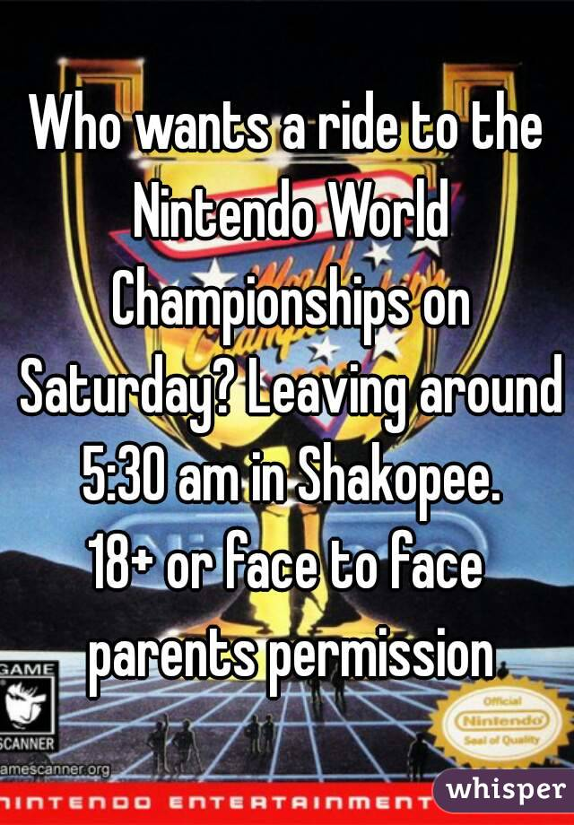 Who wants a ride to the Nintendo World Championships on Saturday? Leaving around 5:30 am in Shakopee. 18+ or face to face parents permission