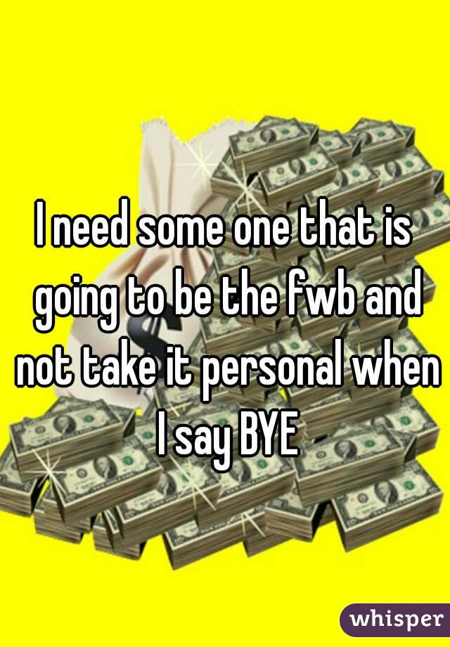 I need some one that is going to be the fwb and not take it personal when I say BYE