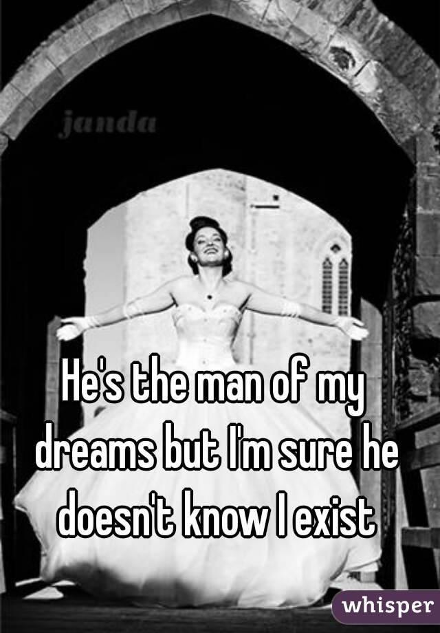 He's the man of my dreams but I'm sure he doesn't know I exist