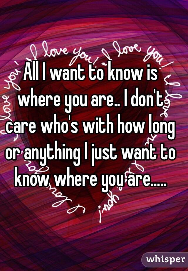 All I want to know is where you are.. I don't care who's with how long or anything I just want to know where you are.....