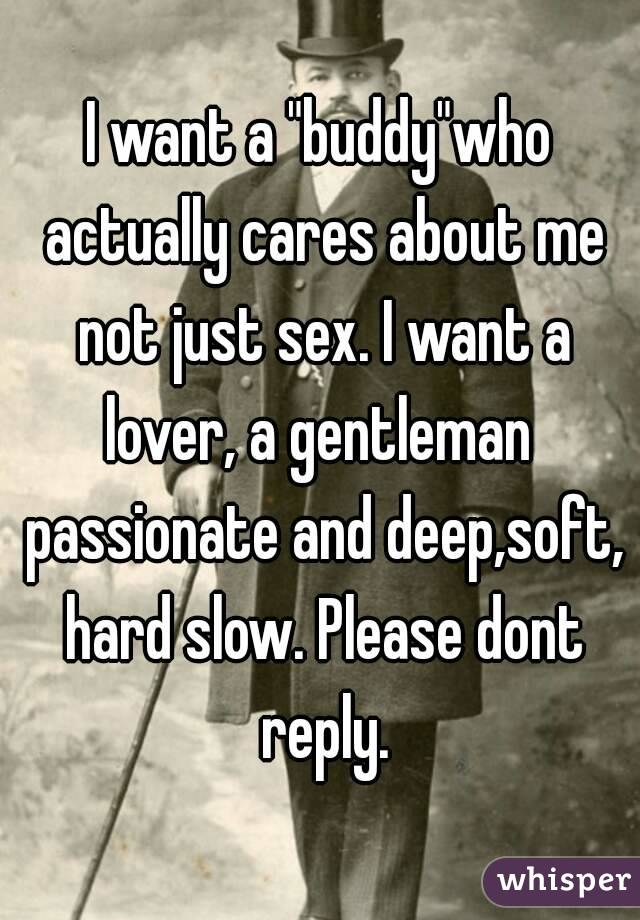 """I want a """"buddy""""who actually cares about me not just sex. I want a lover, a gentleman  passionate and deep,soft, hard slow. Please dont reply."""