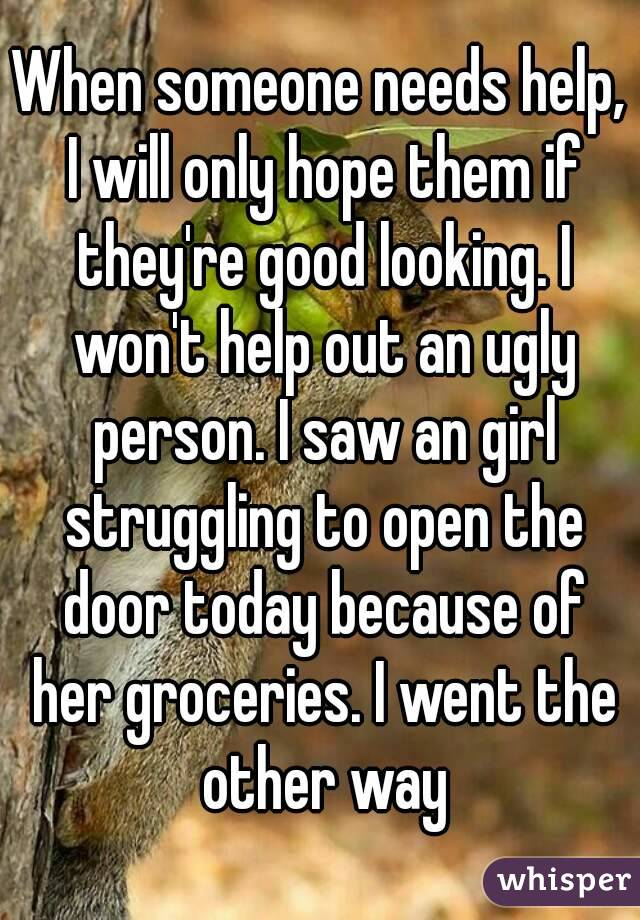 When someone needs help, I will only hope them if they're good looking. I won't help out an ugly person. I saw an girl struggling to open the door today because of her groceries. I went the other way