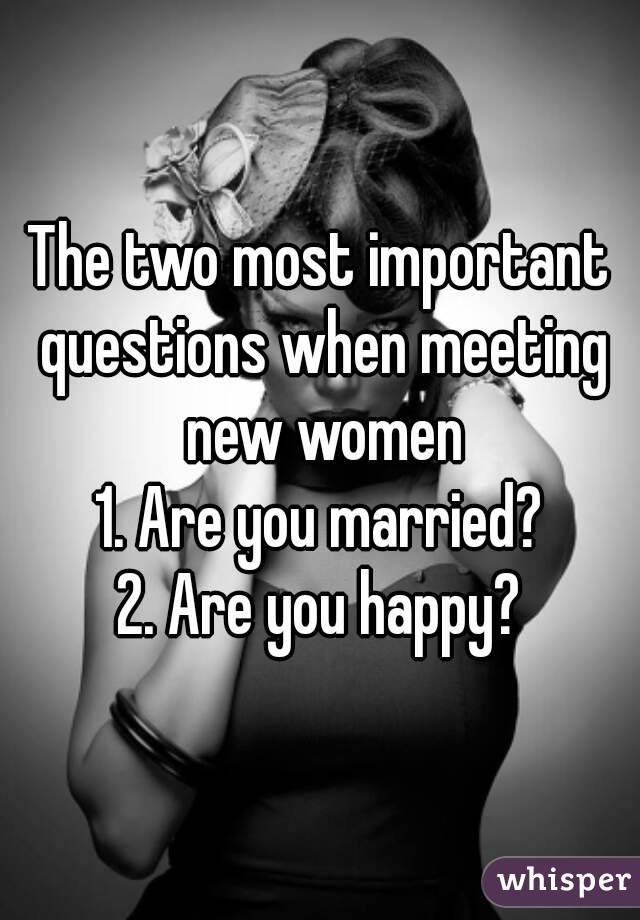 The two most important questions when meeting new women 1. Are you married? 2. Are you happy?