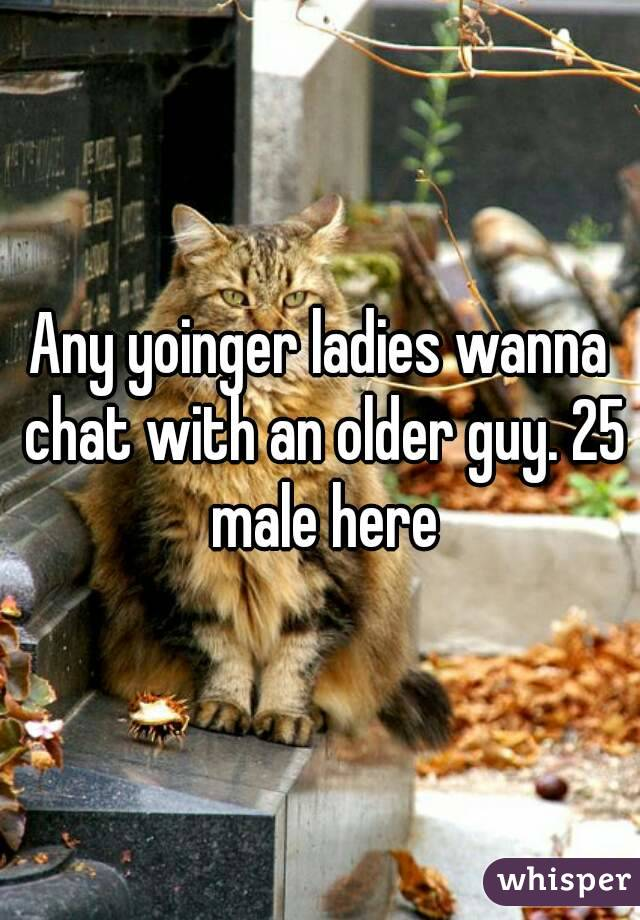 Any yoinger ladies wanna chat with an older guy. 25 male here