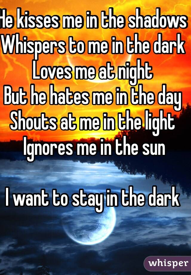 He kisses me in the shadows  Whispers to me in the dark Loves me at night  But he hates me in the day Shouts at me in the light  Ignores me in the sun  I want to stay in the dark