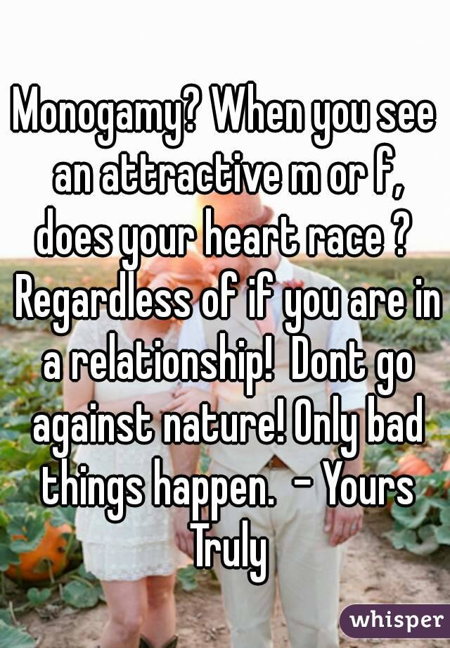 Monogamy? When you see an attractive m or f, does your heart race ?  Regardless of if you are in a relationship!  Dont go against nature! Only bad things happen.  - Yours Truly