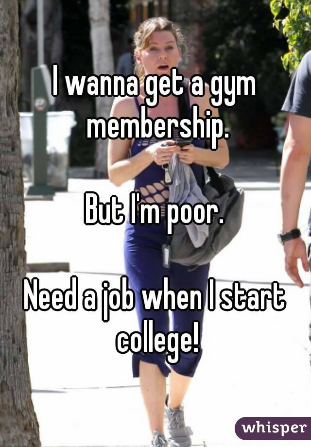 I wanna get a gym membership.  But I'm poor.  Need a job when I start college!