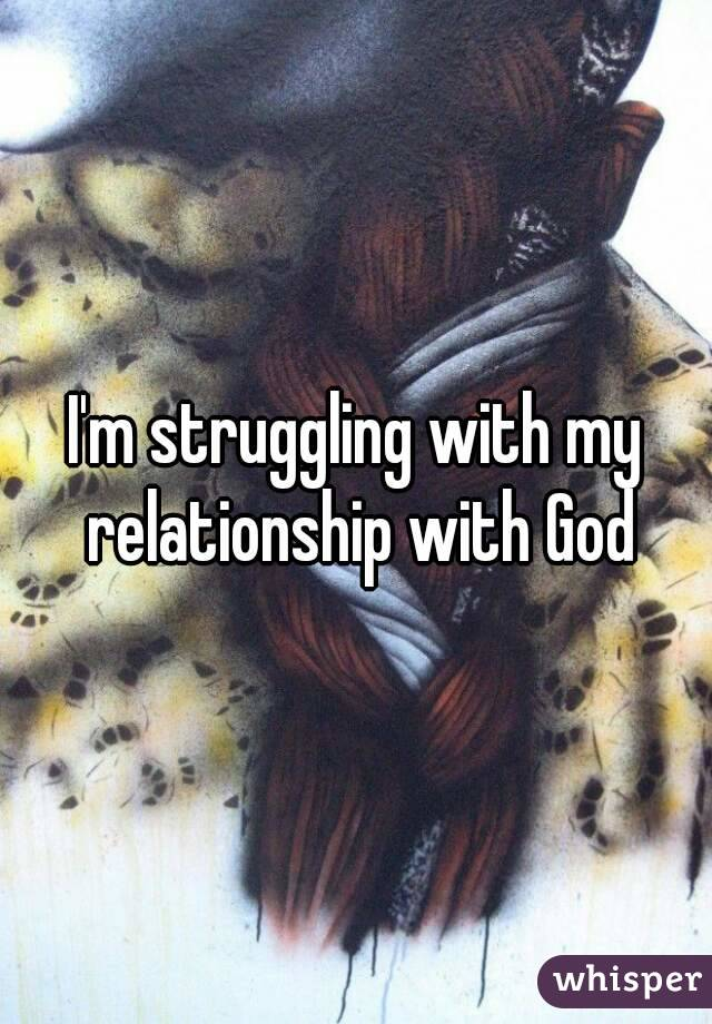 I'm struggling with my relationship with God