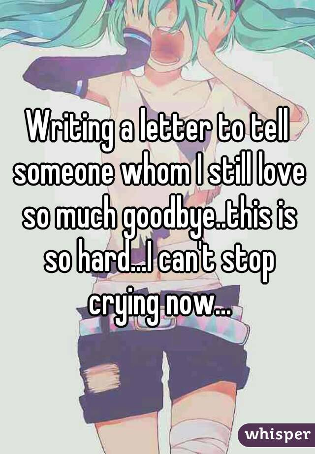 Writing a letter to tell someone whom I still love so much goodbye..this is so hard...I can't stop crying now...