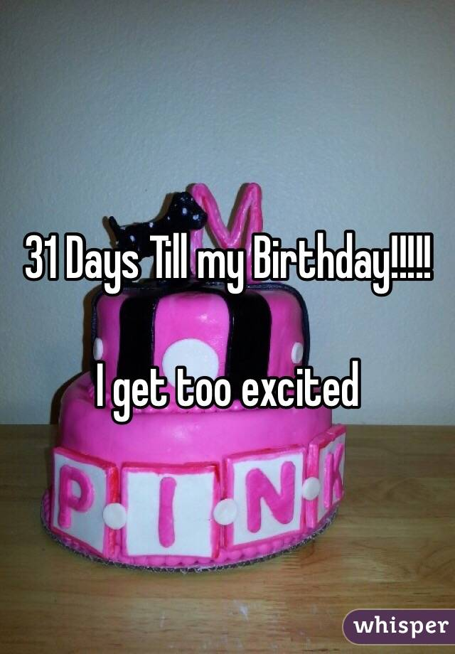 31 Days Till my Birthday!!!!!  I get too excited