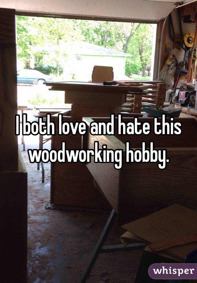 I both love and hate this woodworking hobby.