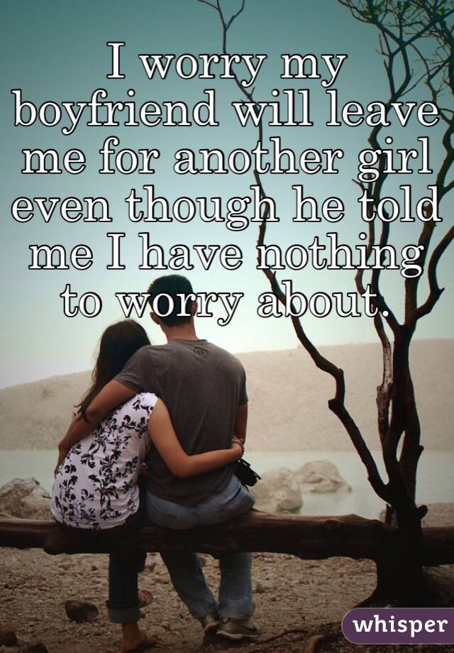 I worry my boyfriend will leave me for another girl even though he told me I have nothing to worry about.