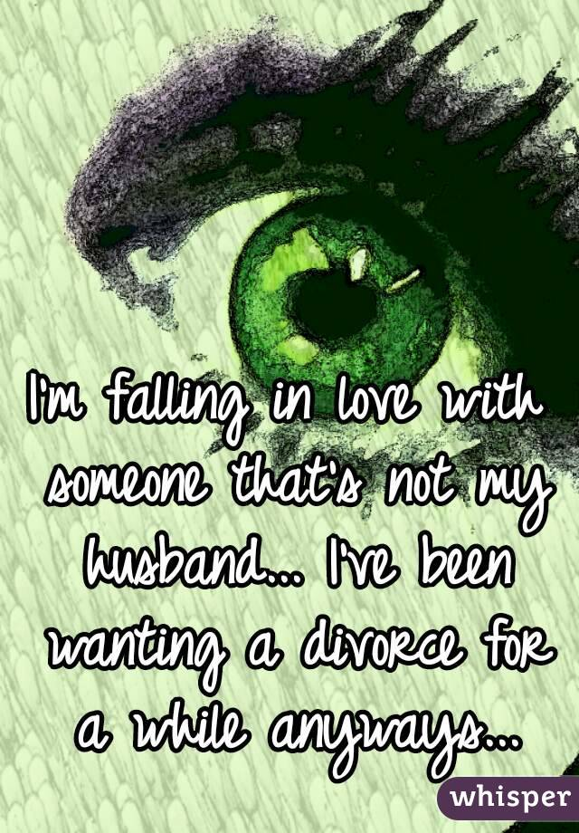 I'm falling in love with someone that's not my husband... I've been wanting a divorce for a while anyways...