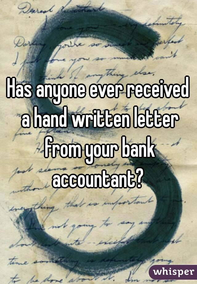 Has anyone ever received a hand written letter from your bank accountant?