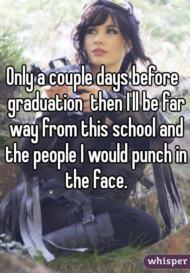 Only a couple days before  graduation  then I'll be far way from this school and the people I would punch in the face.