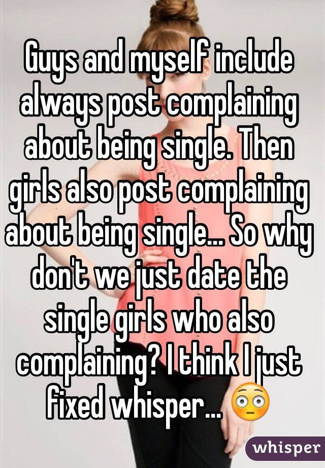 Guys and myself include always post complaining about being single. Then girls also post complaining about being single... So why don't we just date the single girls who also complaining? I think I just fixed whisper... 😳