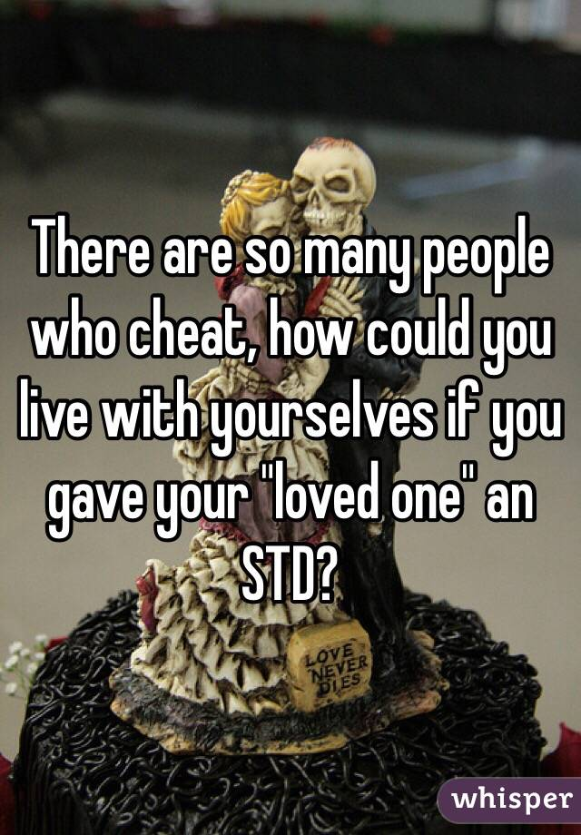 """There are so many people who cheat, how could you live with yourselves if you gave your """"loved one"""" an STD?"""