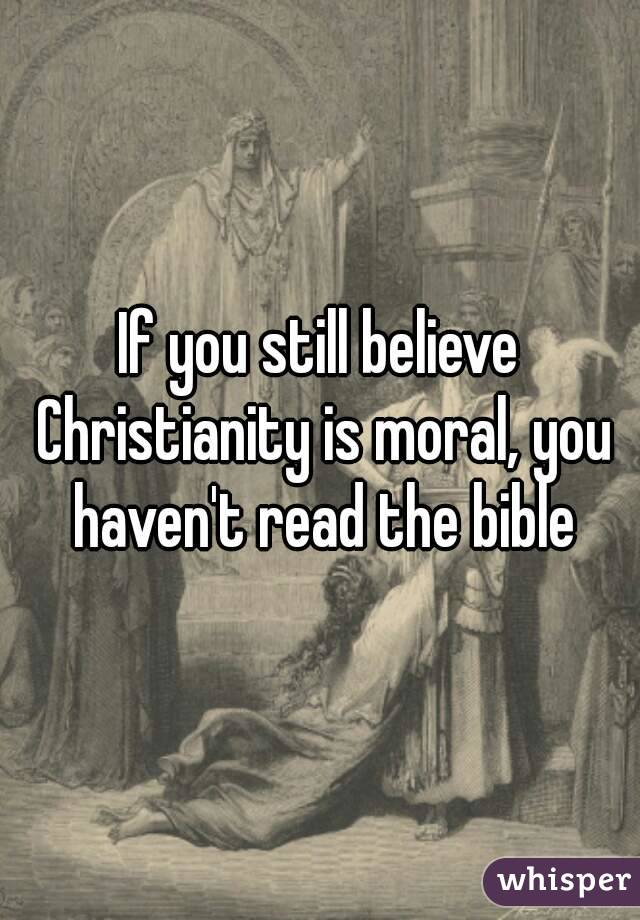 If you still believe Christianity is moral, you haven't read the bible
