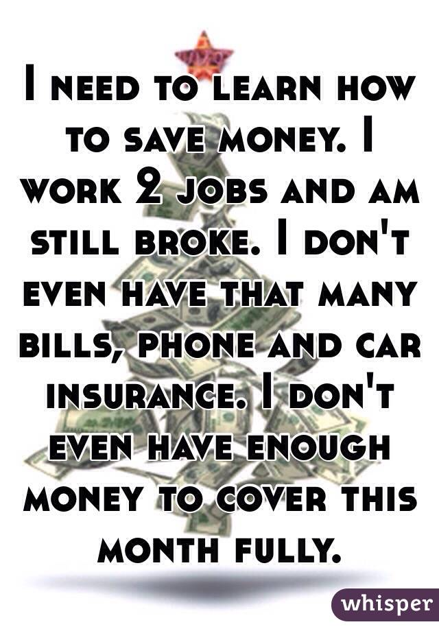 I need to learn how to save money. I work 2 jobs and am still broke. I don't even have that many bills, phone and car insurance. I don't even have enough money to cover this month fully.