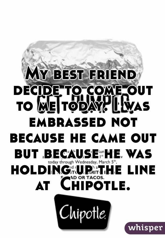 My best friend decide to come out to me today. I was embrassed not because he came out but because he was holding up the line at  Chipotle.