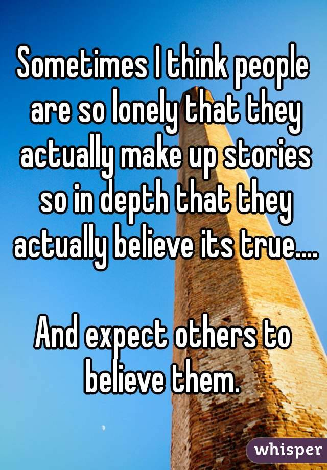 Sometimes I think people are so lonely that they actually make up stories so in depth that they actually believe its true....  And expect others to believe them.