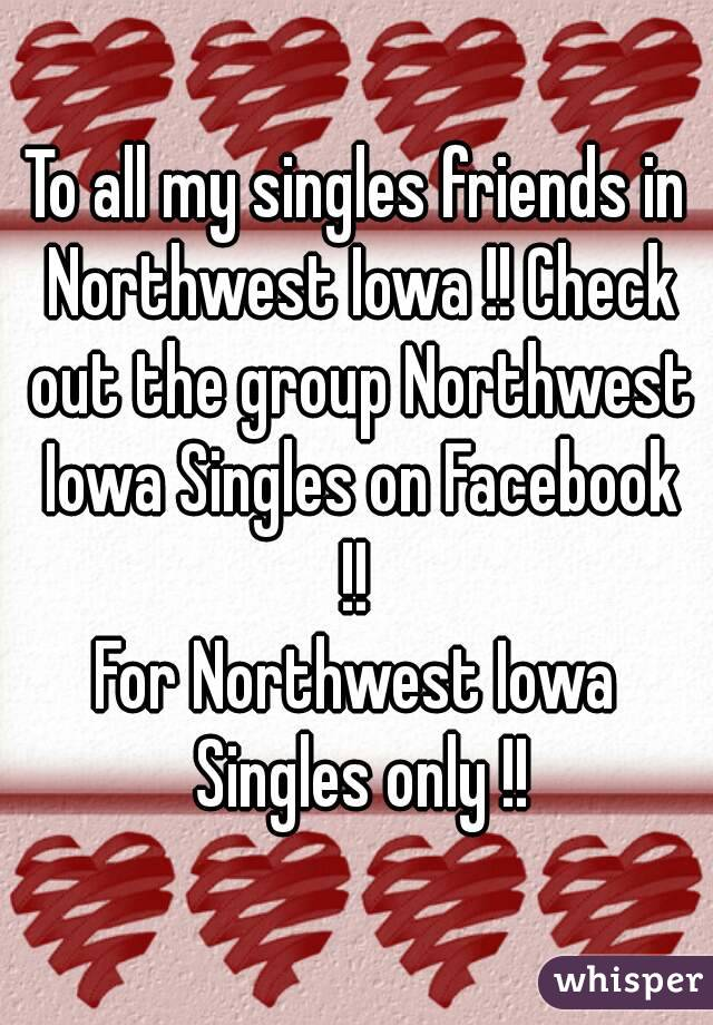To all my singles friends in Northwest Iowa !! Check out the group Northwest Iowa Singles on Facebook !!  For Northwest Iowa Singles only !!