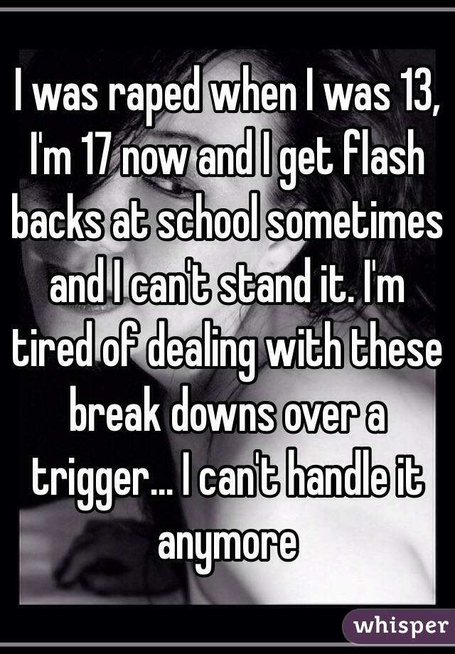 I was raped when I was 13, I'm 17 now and I get flash backs at school sometimes and I can't stand it. I'm tired of dealing with these break downs over a trigger... I can't handle it anymore