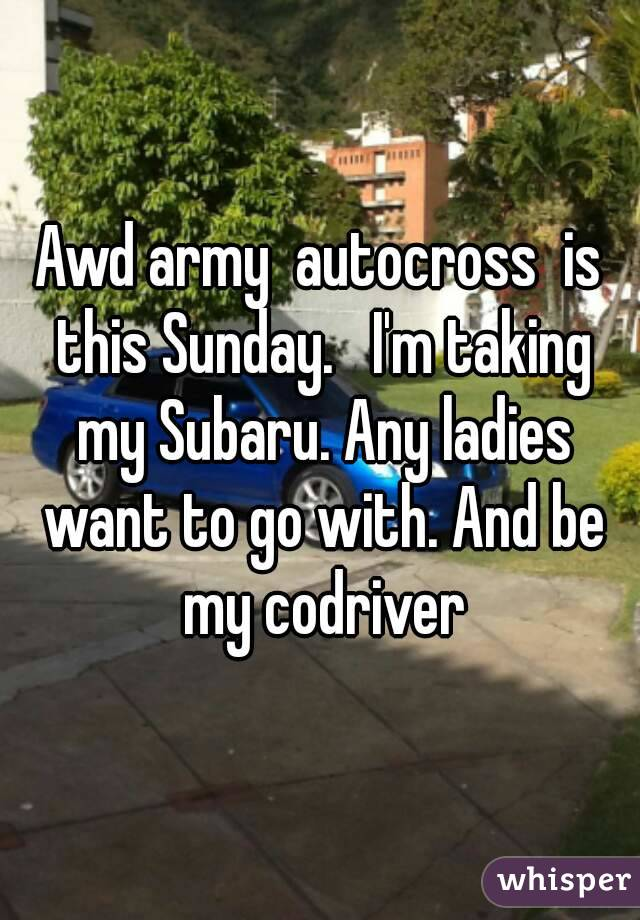 Awd army  autocross  is this Sunday.   I'm taking my Subaru. Any ladies want to go with. And be my codriver