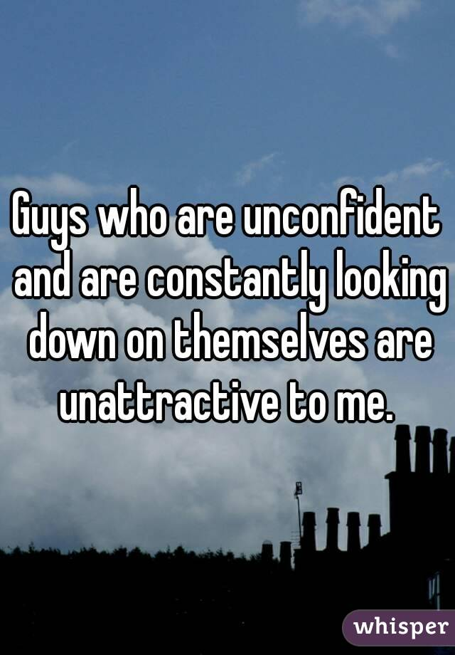 Guys who are unconfident and are constantly looking down on themselves are unattractive to me.