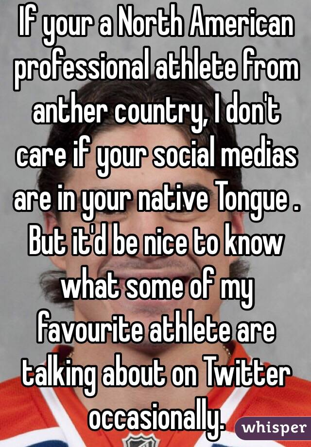 If your a North American professional athlete from anther country, I don't care if your social medias are in your native Tongue . But it'd be nice to know what some of my favourite athlete are talking about on Twitter occasionally.