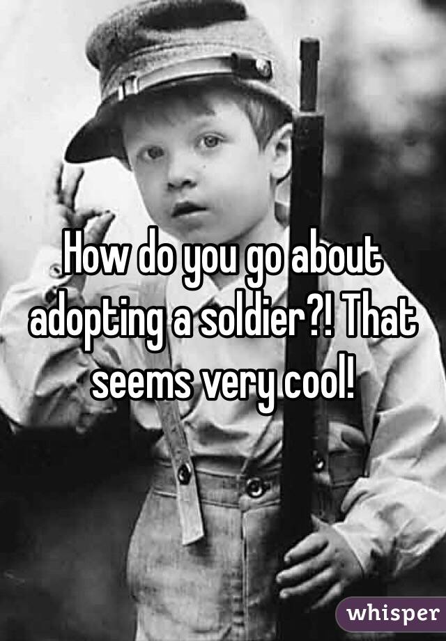 How do you go about adopting a soldier?! That seems very cool!