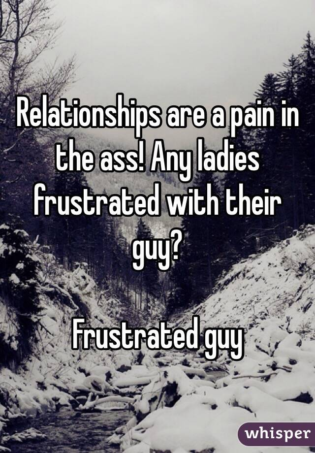 Relationships are a pain in the ass! Any ladies frustrated with their guy?   Frustrated guy
