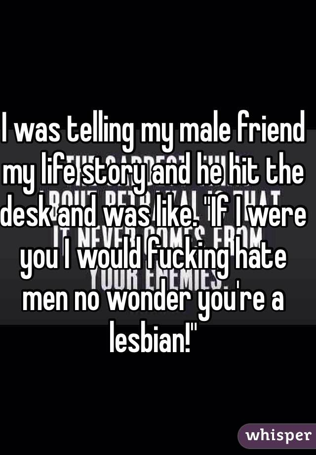 """I was telling my male friend my life story and he hit the desk and was like. """"If I were you I would fucking hate men no wonder you're a lesbian!"""""""