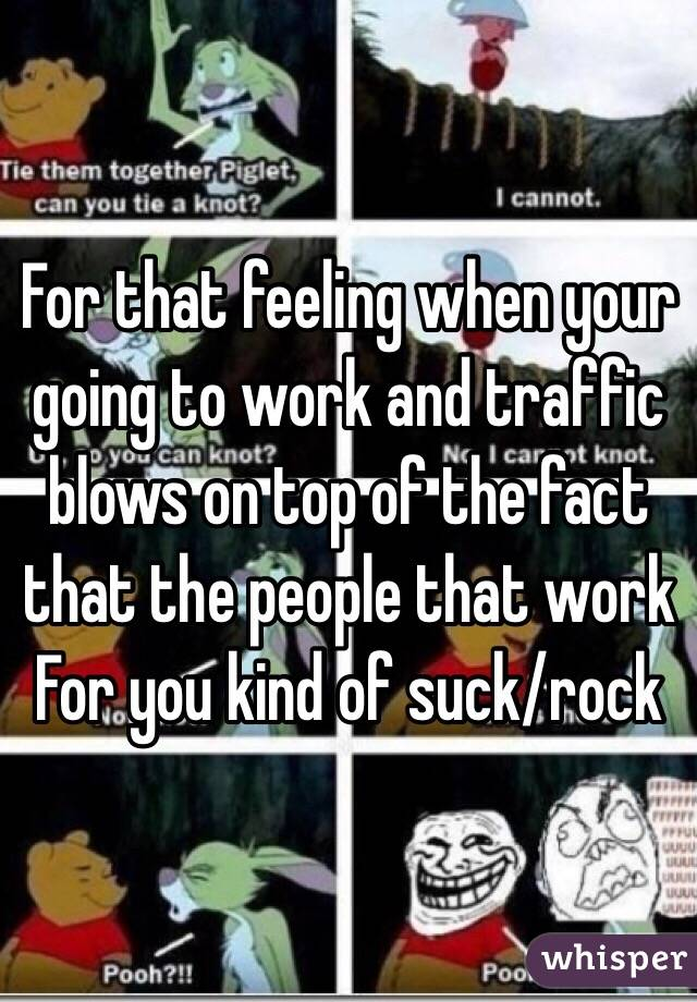 For that feeling when your going to work and traffic blows on top of the fact that the people that work For you kind of suck/rock