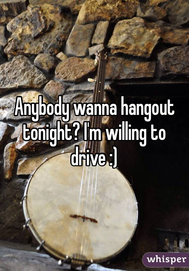 Anybody wanna hangout tonight? I'm willing to drive :)