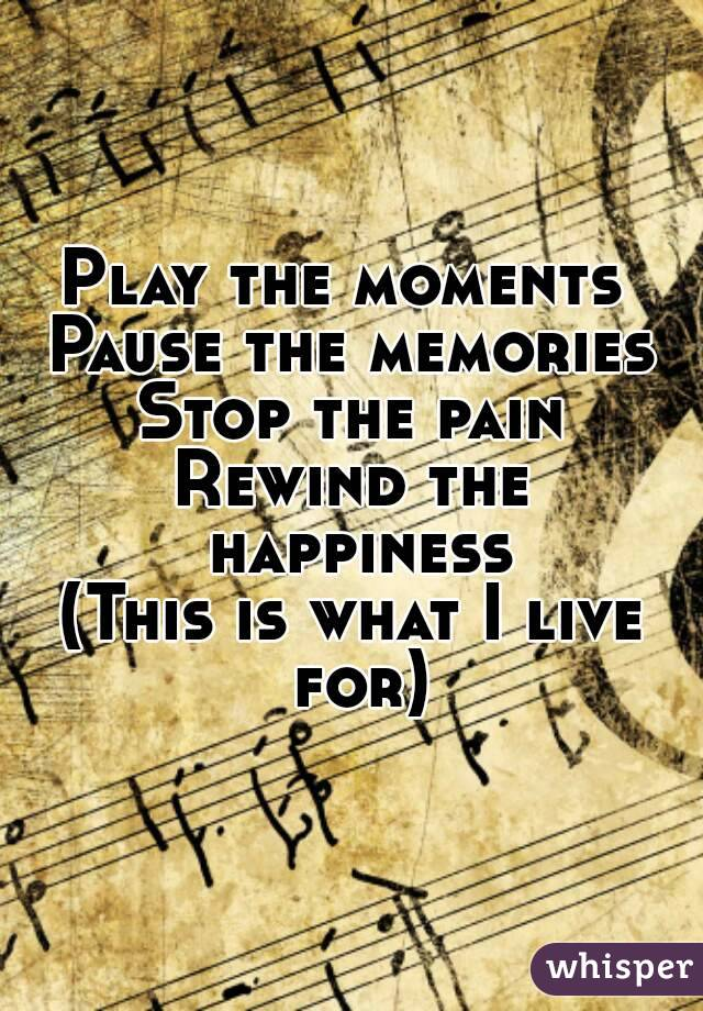 Play the moments  Pause the memories Stop the pain Rewind the happiness (This is what I live for)